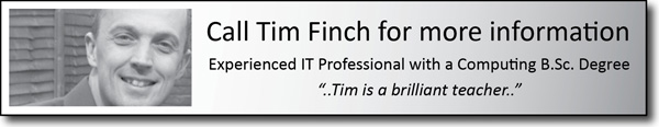 Call Tim Finch for more information. Experienced IT                  														    Professional with a computing B.Sc. Degree                                                                             'Tim is a brilliant teacher'